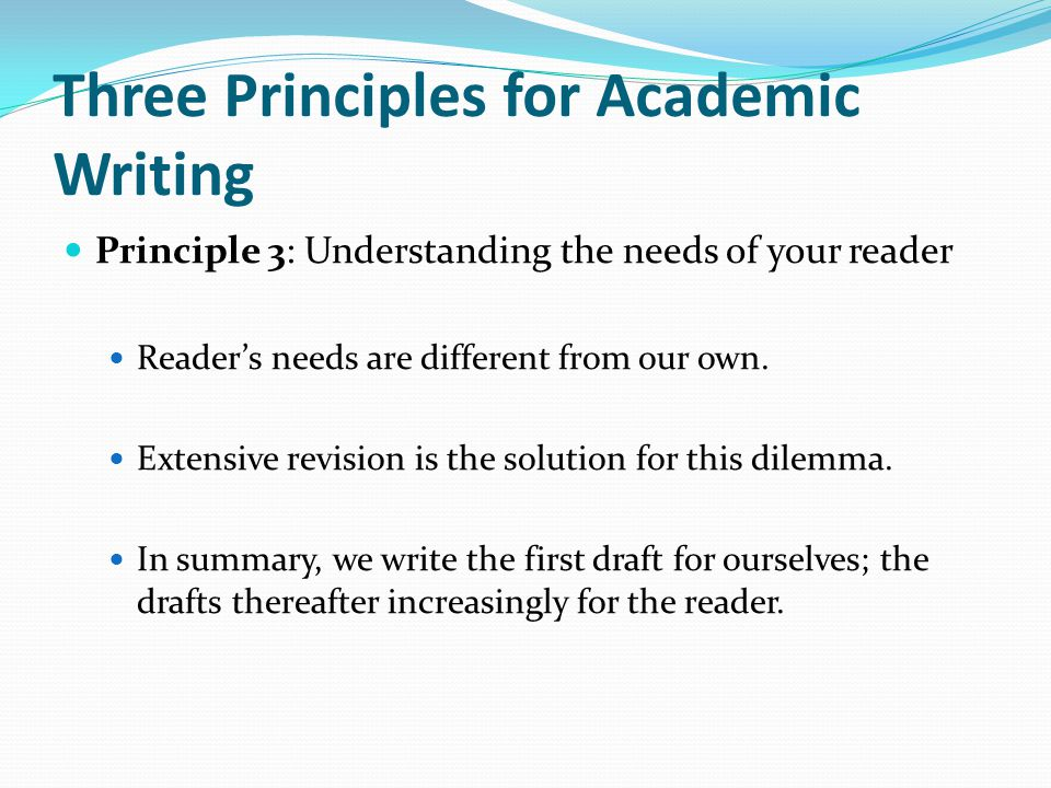 Three Principles for Academic Writing Principle 3: Understanding the needs of your reader Reader's needs are different from our own. Extensive revisio