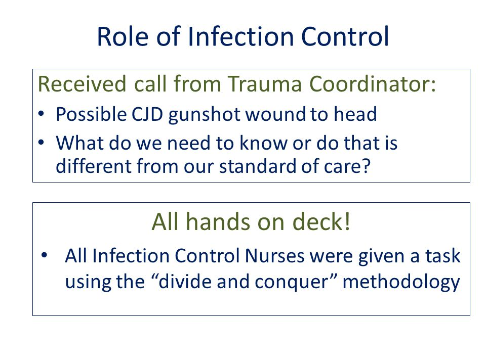Role of Infection Control Received call from Trauma Coordinator: Possible CJD gunshot wound to head What do we need to know or do that is different from our standard of care.