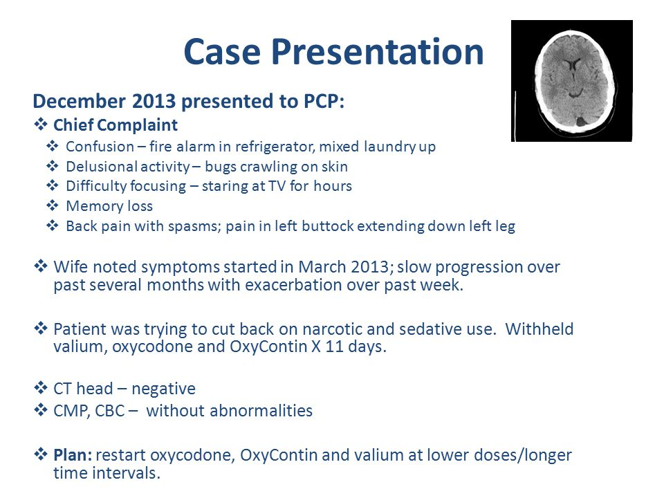 Case Presentation December 2013 presented to PCP:  Chief Complaint  Confusion – fire alarm in refrigerator, mixed laundry up  Delusional activity – bugs crawling on skin  Difficulty focusing – staring at TV for hours  Memory loss  Back pain with spasms; pain in left buttock extending down left leg  Wife noted symptoms started in March 2013; slow progression over past several months with exacerbation over past week.