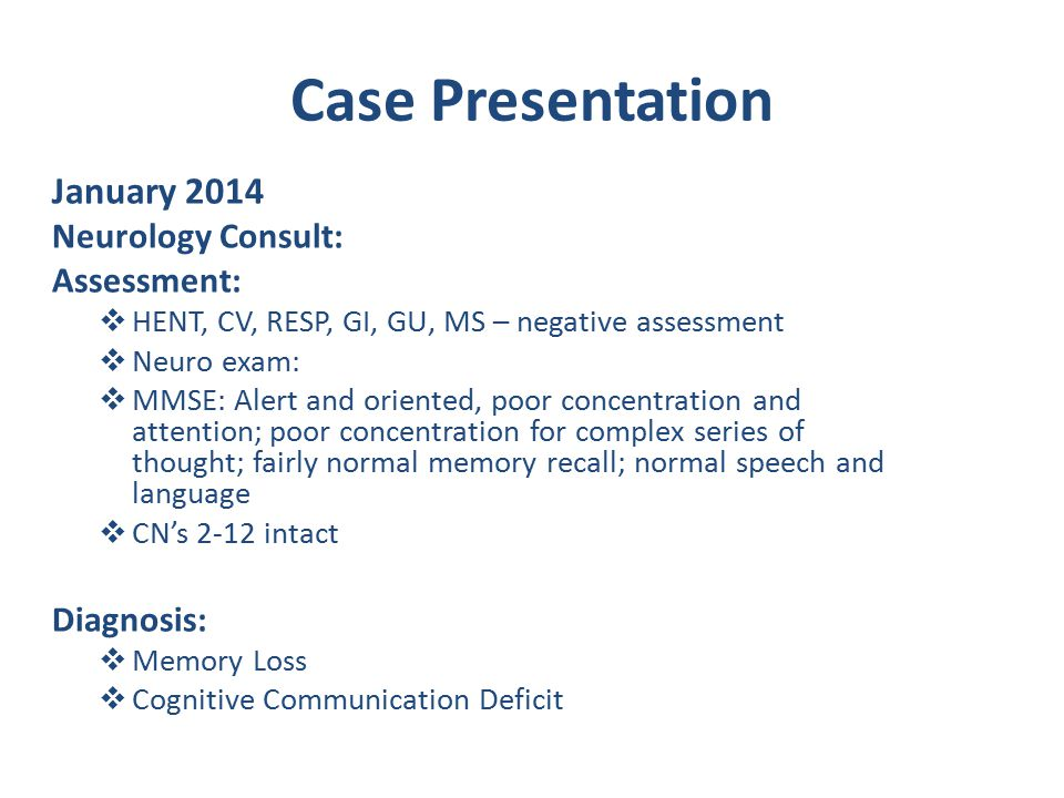 Case Presentation January 2014 Neurology Consult: Assessment:  HENT, CV, RESP, GI, GU, MS – negative assessment  Neuro exam:  MMSE: Alert and oriented, poor concentration and attention; poor concentration for complex series of thought; fairly normal memory recall; normal speech and language  CN's 2-12 intact Diagnosis:  Memory Loss  Cognitive Communication Deficit