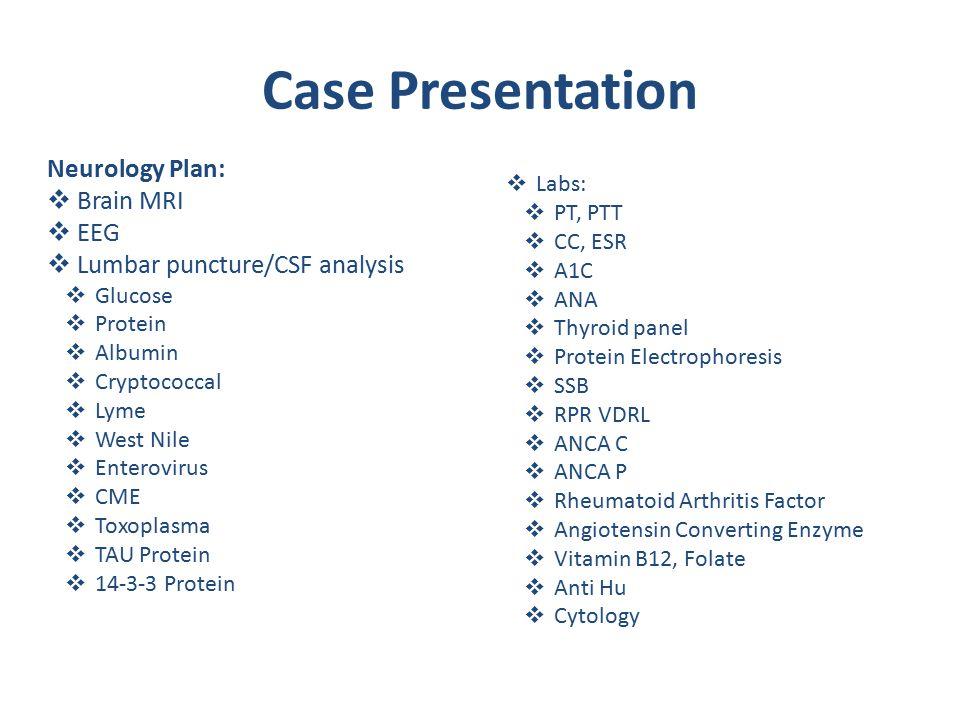 Case Presentation Neurology Plan:  Brain MRI  EEG  Lumbar puncture/CSF analysis  Glucose  Protein  Albumin  Cryptococcal  Lyme  West Nile  Enterovirus  CME  Toxoplasma  TAU Protein  14-3-3 Protein  Labs:  PT, PTT  CC, ESR  A1C  ANA  Thyroid panel  Protein Electrophoresis  SSB  RPR VDRL  ANCA C  ANCA P  Rheumatoid Arthritis Factor  Angiotensin Converting Enzyme  Vitamin B12, Folate  Anti Hu  Cytology
