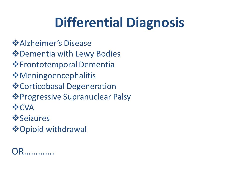 Differential Diagnosis  Alzheimer's Disease  Dementia with Lewy Bodies  Frontotemporal Dementia  Meningoencephalitis  Corticobasal Degeneration  Progressive Supranuclear Palsy  CVA  Seizures  Opioid withdrawal OR………….