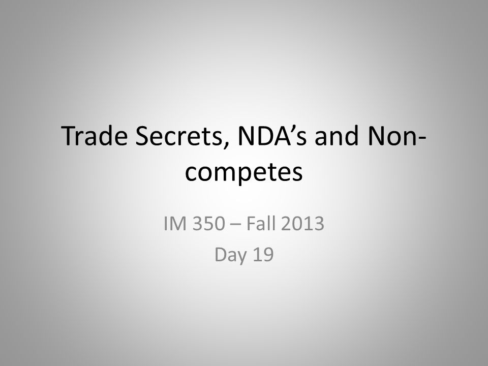 Trade Secrets, NDA's and Non- competes IM 350 – Fall 2013 Day 19