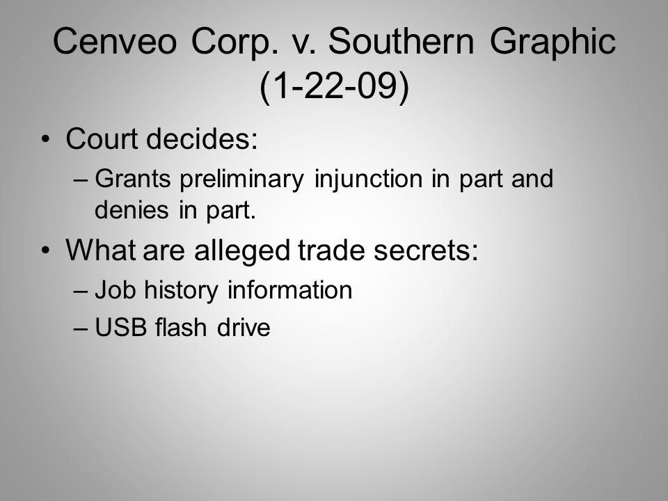 Cenveo Corp. v. Southern Graphic (1-22-09) Court decides: –Grants preliminary injunction in part and denies in part. What are alleged trade secrets: –