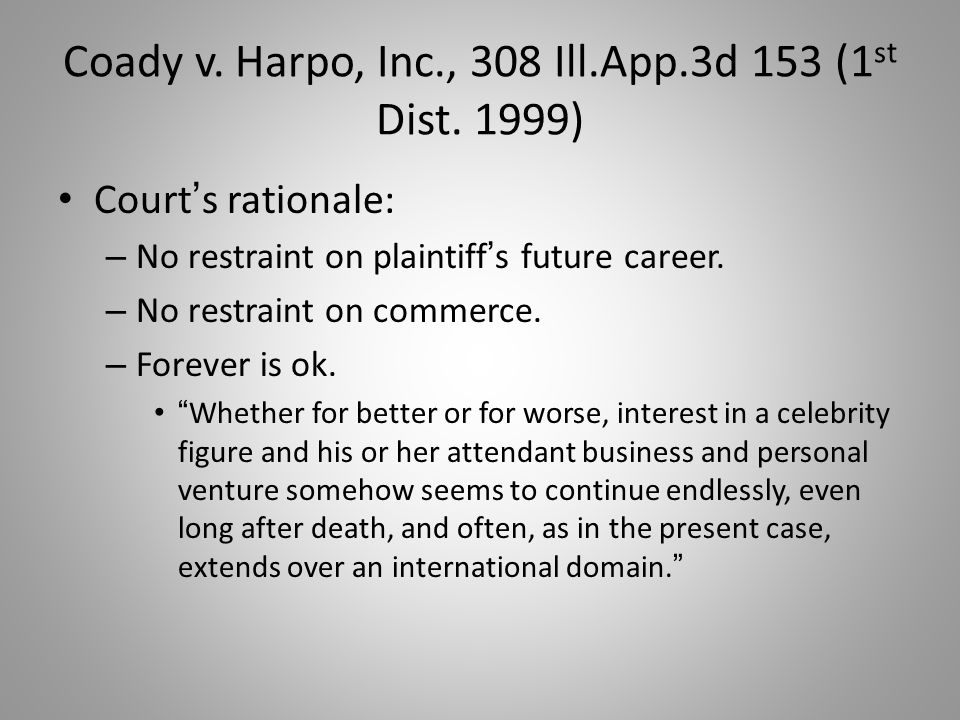 Coady v. Harpo, Inc., 308 Ill.App.3d 153 (1 st Dist. 1999) Court ' s rationale: – No restraint on plaintiff ' s future career. – No restraint on comme