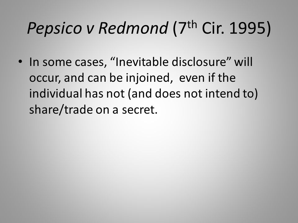 "Pepsico v Redmond (7 th Cir. 1995) In some cases, ""Inevitable disclosure"" will occur, and can be injoined, even if the individual has not (and does no"