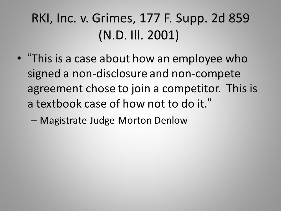 "RKI, Inc. v. Grimes, 177 F. Supp. 2d 859 (N.D. Ill. 2001) "" This is a case about how an employee who signed a non-disclosure and non-compete agreement"