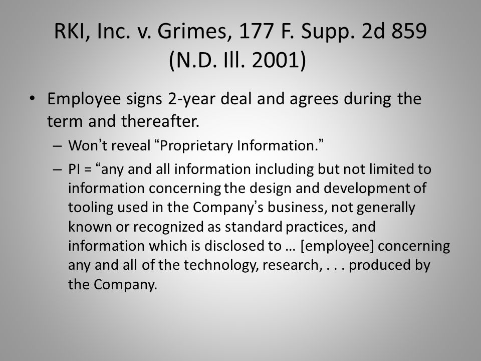"RKI, Inc. v. Grimes, 177 F. Supp. 2d 859 (N.D. Ill. 2001) Employee signs 2-year deal and agrees during the term and thereafter. – Won ' t reveal "" Pro"