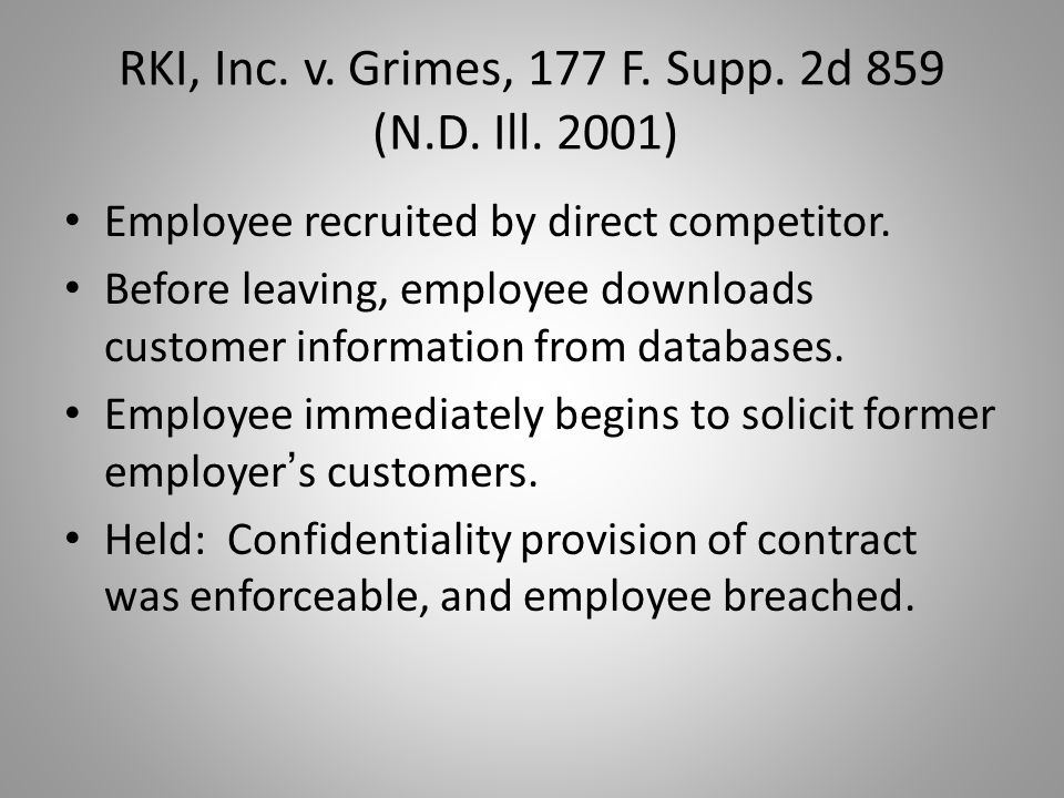 RKI, Inc. v. Grimes, 177 F. Supp. 2d 859 (N.D. Ill. 2001) Employee recruited by direct competitor. Before leaving, employee downloads customer informa
