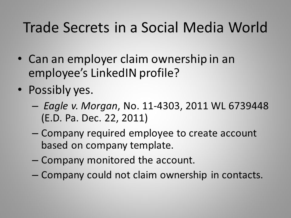 Trade Secrets in a Social Media World Can an employer claim ownership in an employee's LinkedIN profile? Possibly yes. – Eagle v. Morgan, No. 11-4303,