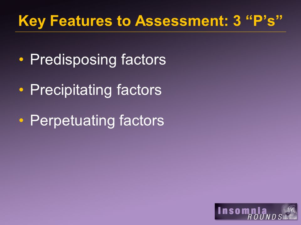 Key Features to Assessment: 3 P's Predisposing factors Precipitating factors Perpetuating factors