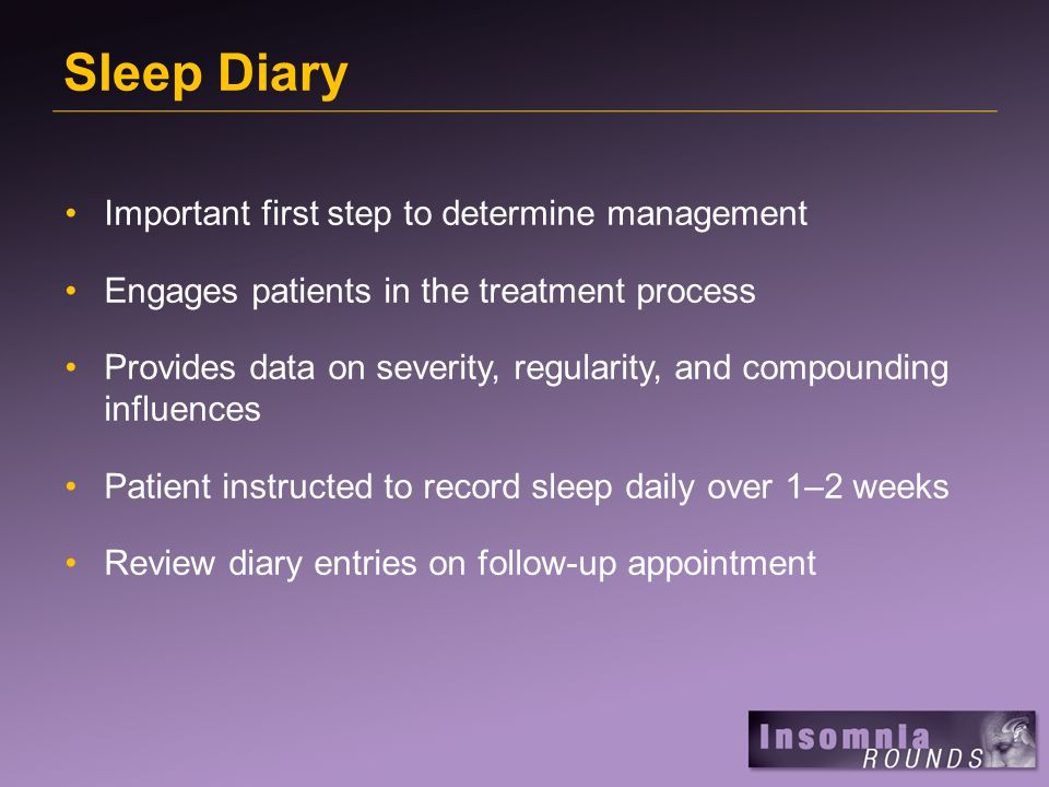 Sleep Diary Important first step to determine management Engages patients in the treatment process Provides data on severity, regularity, and compounding influences Patient instructed to record sleep daily over 1–2 weeks Review diary entries on follow-up appointment