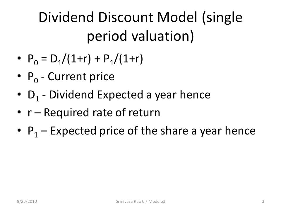 Dividend Discount Model (single period valuation) P 0 = D 1 /(1+r) + P 1 /(1+r) P 0 - Current price D 1 - Dividend Expected a year hence r – Required rate of return P 1 – Expected price of the share a year hence 9/23/20103Srinivasa Rao C / Module3