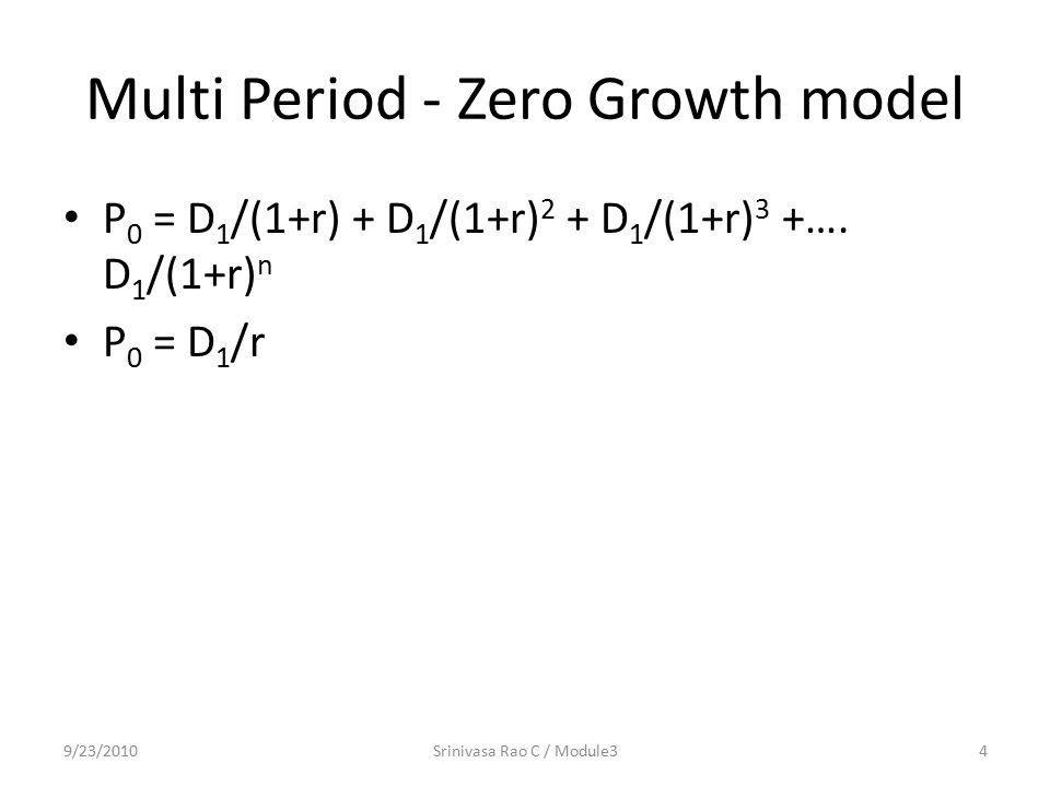 Multi Period - Zero Growth model P 0 = D 1 /(1+r) + D 1 /(1+r) 2 + D 1 /(1+r) 3 +….