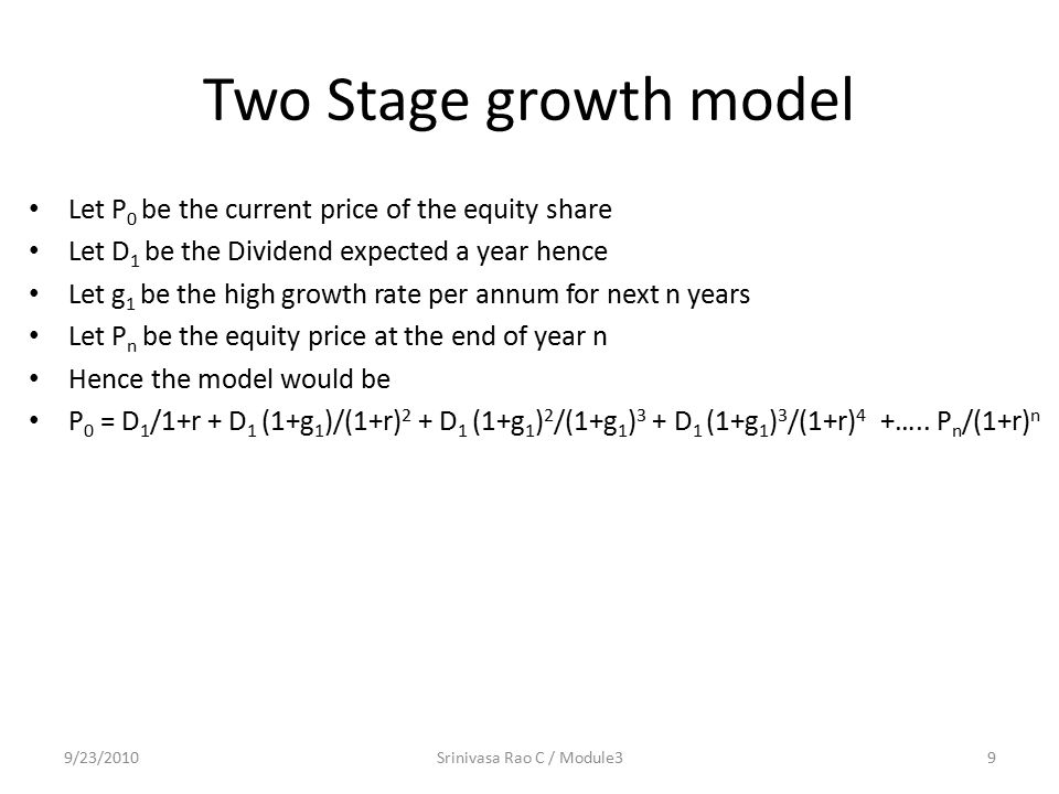 Two Stage growth model Let P 0 be the current price of the equity share Let D 1 be the Dividend expected a year hence Let g 1 be the high growth rate per annum for next n years Let P n be the equity price at the end of year n Hence the model would be P 0 = D 1 /1+r + D 1 (1+g 1 )/(1+r) 2 + D 1 (1+g 1 ) 2 /(1+g 1 ) 3 + D 1 (1+g 1 ) 3 /(1+r) 4 +…..