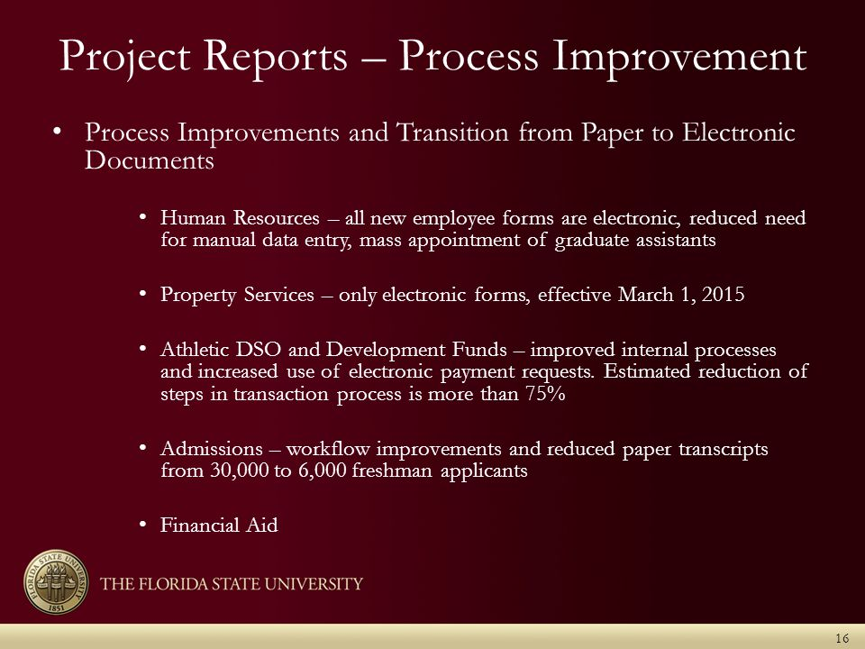 Project Reports – Process Improvement Process Improvements and Transition from Paper to Electronic Documents Human Resources – all new employee forms are electronic, reduced need for manual data entry, mass appointment of graduate assistants Property Services – only electronic forms, effective March 1, 2015 Athletic DSO and Development Funds – improved internal processes and increased use of electronic payment requests.