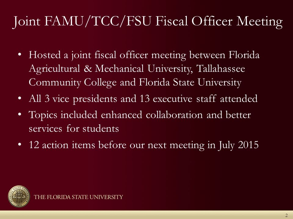 Joint FAMU/TCC/FSU Fiscal Officer Meeting Hosted a joint fiscal officer meeting between Florida Agricultural & Mechanical University, Tallahassee Community College and Florida State University All 3 vice presidents and 13 executive staff attended Topics included enhanced collaboration and better services for students 12 action items before our next meeting in July 2015 2