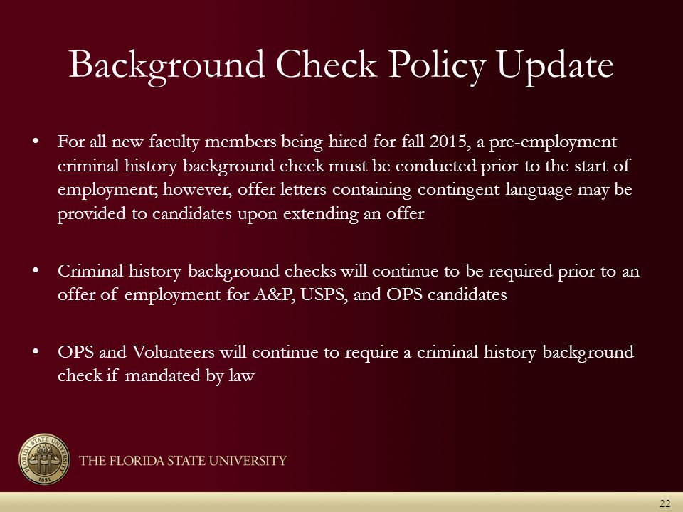 Background Check Policy Update 22 For all new faculty members being hired for fall 2015, a pre-employment criminal history background check must be conducted prior to the start of employment; however, offer letters containing contingent language may be provided to candidates upon extending an offer Criminal history background checks will continue to be required prior to an offer of employment for A&P, USPS, and OPS candidates OPS and Volunteers will continue to require a criminal history background check if mandated by law