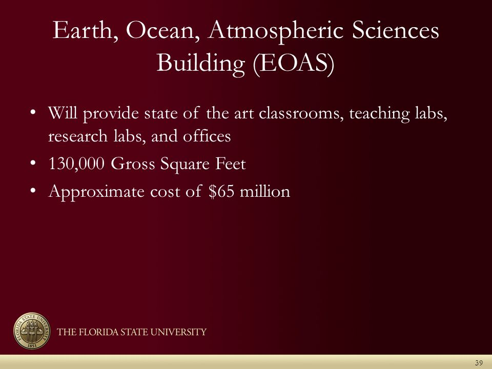 Earth, Ocean, Atmospheric Sciences Building (EOAS) Will provide state of the art classrooms, teaching labs, research labs, and offices 130,000 Gross Square Feet Approximate cost of $65 million 39