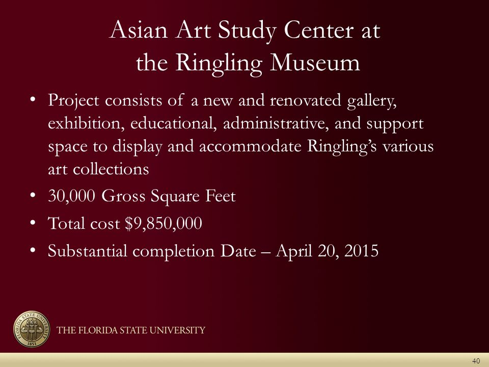 Asian Art Study Center at the Ringling Museum Project consists of a new and renovated gallery, exhibition, educational, administrative, and support space to display and accommodate Ringling's various art collections 30,000 Gross Square Feet Total cost $9,850,000 Substantial completion Date – April 20, 2015 40