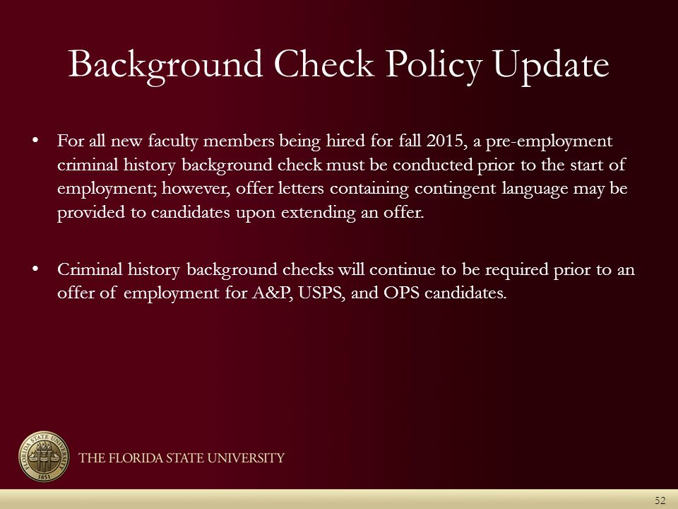 Background Check Policy Update 52 For all new faculty members being hired for fall 2015, a pre-employment criminal history background check must be conducted prior to the start of employment; however, offer letters containing contingent language may be provided to candidates upon extending an offer.