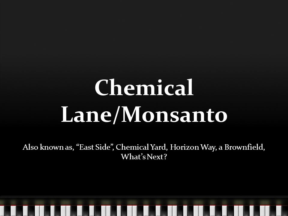 "Chemical Lane/Monsanto Also known as, ""East Side"", Chemical Yard, Horizon Way, a Brownfield, What's Next?"