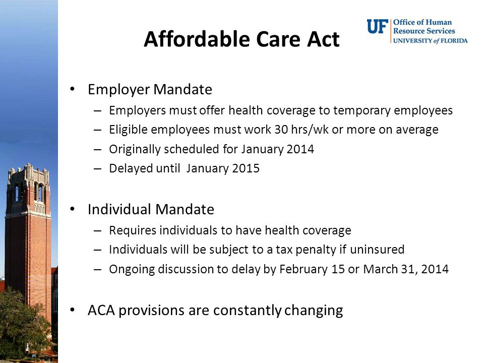 Employer Mandate – Employers must offer health coverage to temporary employees – Eligible employees must work 30 hrs/wk or more on average – Originally scheduled for January 2014 – Delayed until January 2015 Individual Mandate – Requires individuals to have health coverage – Individuals will be subject to a tax penalty if uninsured – Ongoing discussion to delay by February 15 or March 31, 2014 ACA provisions are constantly changing