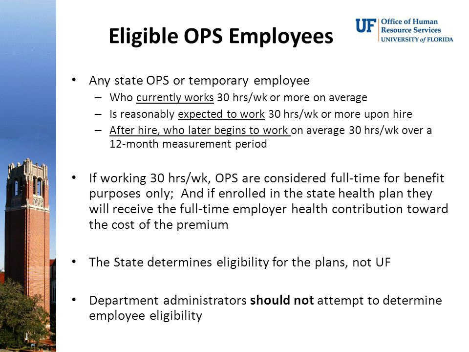 Eligible OPS Employees Any state OPS or temporary employee – Who currently works 30 hrs/wk or more on average – Is reasonably expected to work 30 hrs/wk or more upon hire – After hire, who later begins to work on average 30 hrs/wk over a 12-month measurement period If working 30 hrs/wk, OPS are considered full-time for benefit purposes only; And if enrolled in the state health plan they will receive the full-time employer health contribution toward the cost of the premium The State determines eligibility for the plans, not UF Department administrators should not attempt to determine employee eligibility