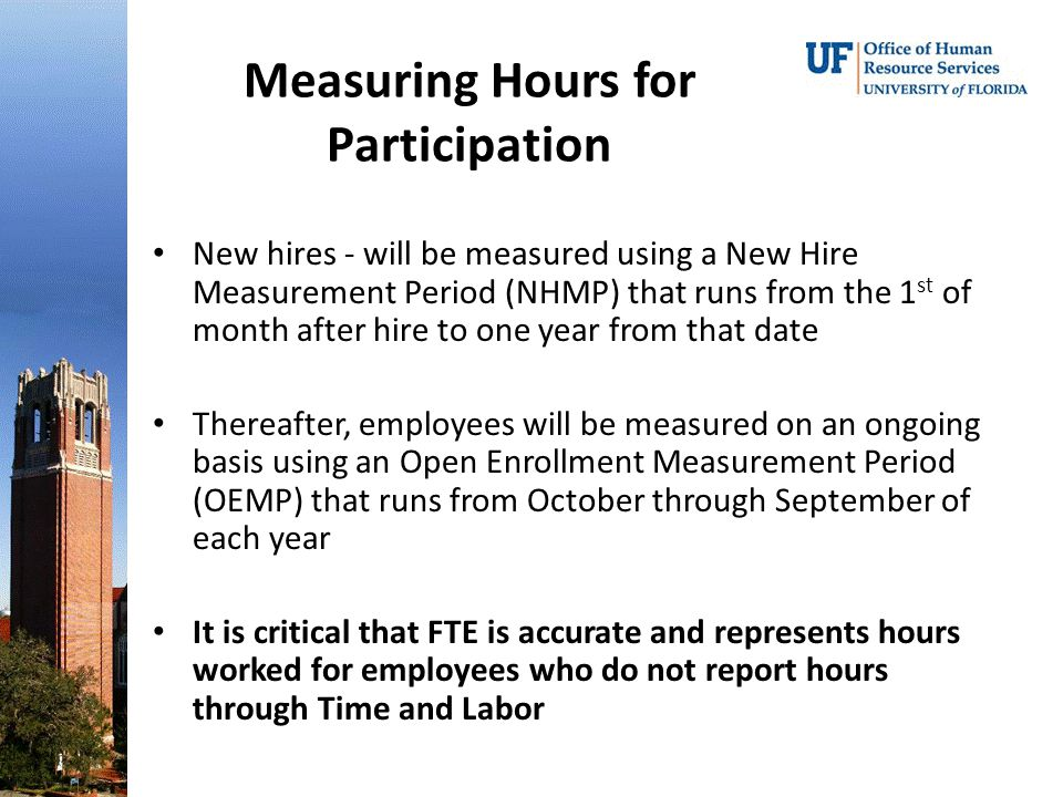 Measuring Hours for Participation New hires - will be measured using a New Hire Measurement Period (NHMP) that runs from the 1 st of month after hire to one year from that date Thereafter, employees will be measured on an ongoing basis using an Open Enrollment Measurement Period (OEMP) that runs from October through September of each year It is critical that FTE is accurate and represents hours worked for employees who do not report hours through Time and Labor