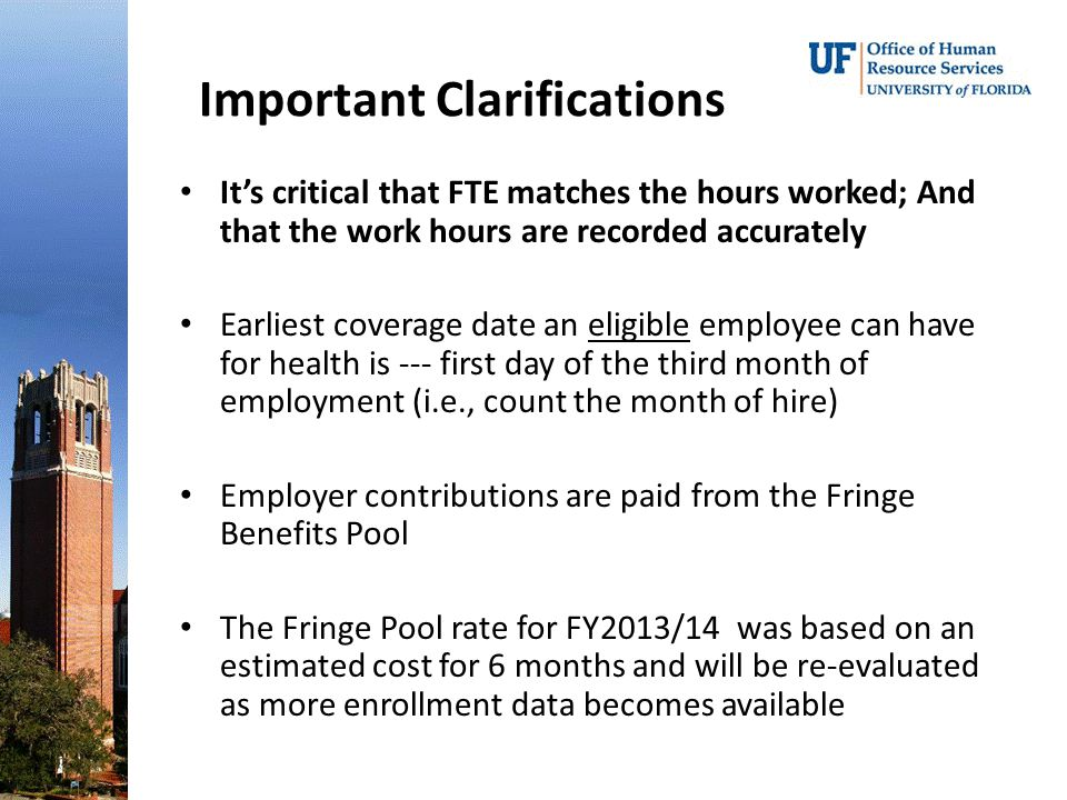Important Clarifications It's critical that FTE matches the hours worked; And that the work hours are recorded accurately Earliest coverage date an eligible employee can have for health is --- first day of the third month of employment (i.e., count the month of hire) Employer contributions are paid from the Fringe Benefits Pool The Fringe Pool rate for FY2013/14 was based on an estimated cost for 6 months and will be re-evaluated as more enrollment data becomes available