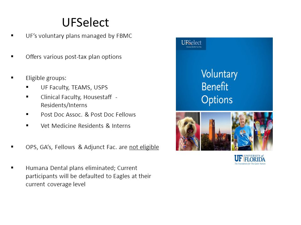 UFSelect  UF's voluntary plans managed by FBMC  Offers various post-tax plan options  Eligible groups:  UF Faculty, TEAMS, USPS  Clinical Faculty, Housestaff - Residents/Interns  Post Doc Assoc.