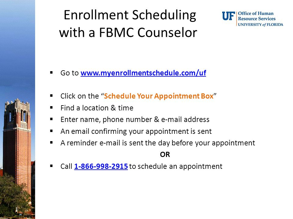 Enrollment Scheduling with a FBMC Counselor  Go to www.myenrollmentschedule.com/ufwww.myenrollmentschedule.com/uf  Click on the Schedule Your Appointment Box  Find a location & time  Enter name, phone number & e-mail address  An email confirming your appointment is sent  A reminder e-mail is sent the day before your appointment OR  Call 1-866-998-2915 to schedule an appointment1-866-998-2915