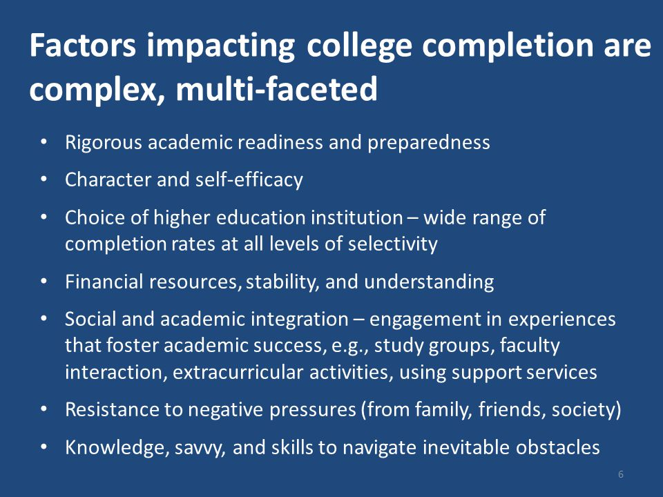 Factors impacting college completion are complex, multi-faceted Rigorous academic readiness and preparedness Character and self-efficacy Choice of higher education institution – wide range of completion rates at all levels of selectivity Financial resources, stability, and understanding Social and academic integration – engagement in experiences that foster academic success, e.g., study groups, faculty interaction, extracurricular activities, using support services Resistance to negative pressures (from family, friends, society) Knowledge, savvy, and skills to navigate inevitable obstacles 6