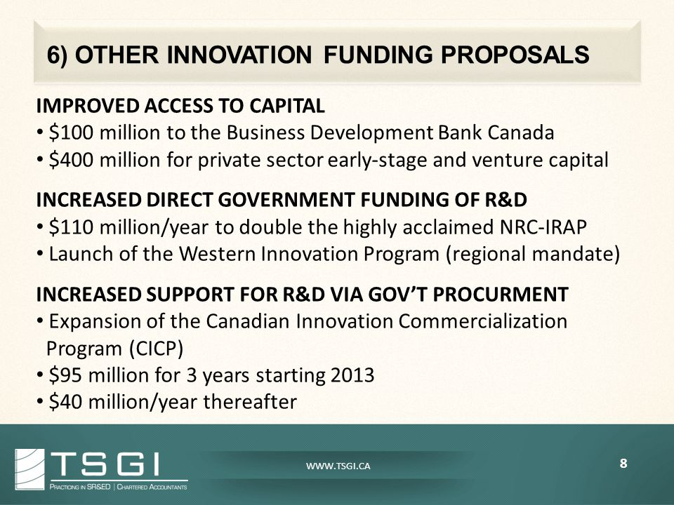 6) OTHER INNOVATION FUNDING PROPOSALS 8 WWW.TSGI.CA IMPROVED ACCESS TO CAPITAL $100 million to the Business Development Bank Canada $400 million for private sector early-stage and venture capital INCREASED DIRECT GOVERNMENT FUNDING OF R&D $110 million/year to double the highly acclaimed NRC-IRAP Launch of the Western Innovation Program (regional mandate) INCREASED SUPPORT FOR R&D VIA GOV'T PROCURMENT Expansion of the Canadian Innovation Commercialization Program (CICP) $95 million for 3 years starting 2013 $40 million/year thereafter