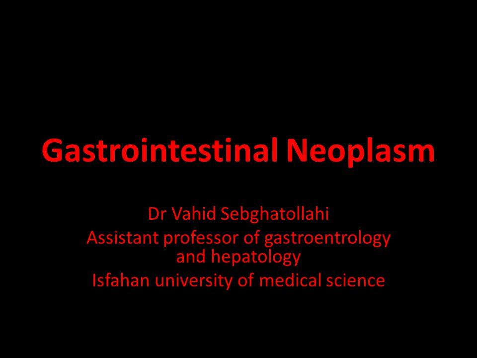 Gastrointestinal Neoplasm Dr Vahid Sebghatollahi Assistant professor of gastroentrology and hepatology Isfahan university of medical science