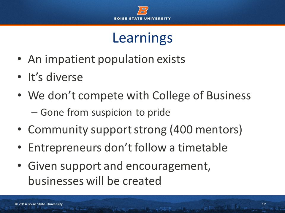 © 2014 Boise State University12 Learnings An impatient population exists It's diverse We don't compete with College of Business – Gone from suspicion to pride Community support strong (400 mentors) Entrepreneurs don't follow a timetable Given support and encouragement, businesses will be created