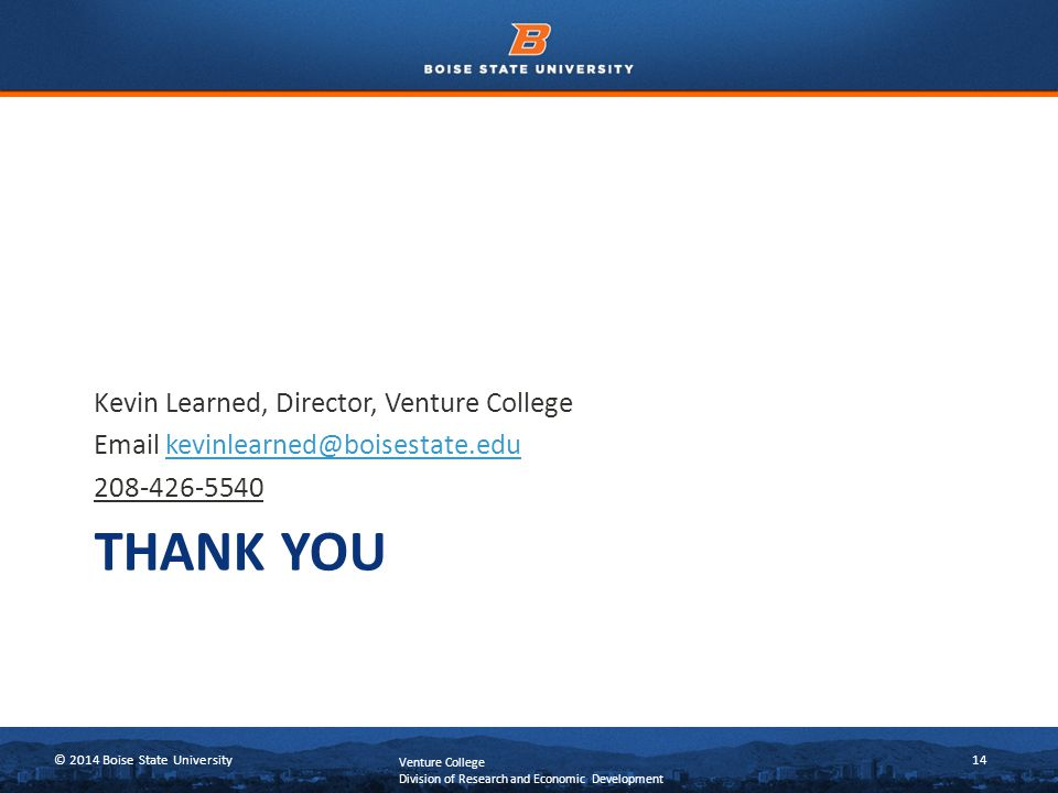 © 2014 Boise State University14 THANK YOU Kevin Learned, Director, Venture College Email kevinlearned@boisestate.edukevinlearned@boisestate.edu 208-426-5540 Venture College Division of Research and Economic Development