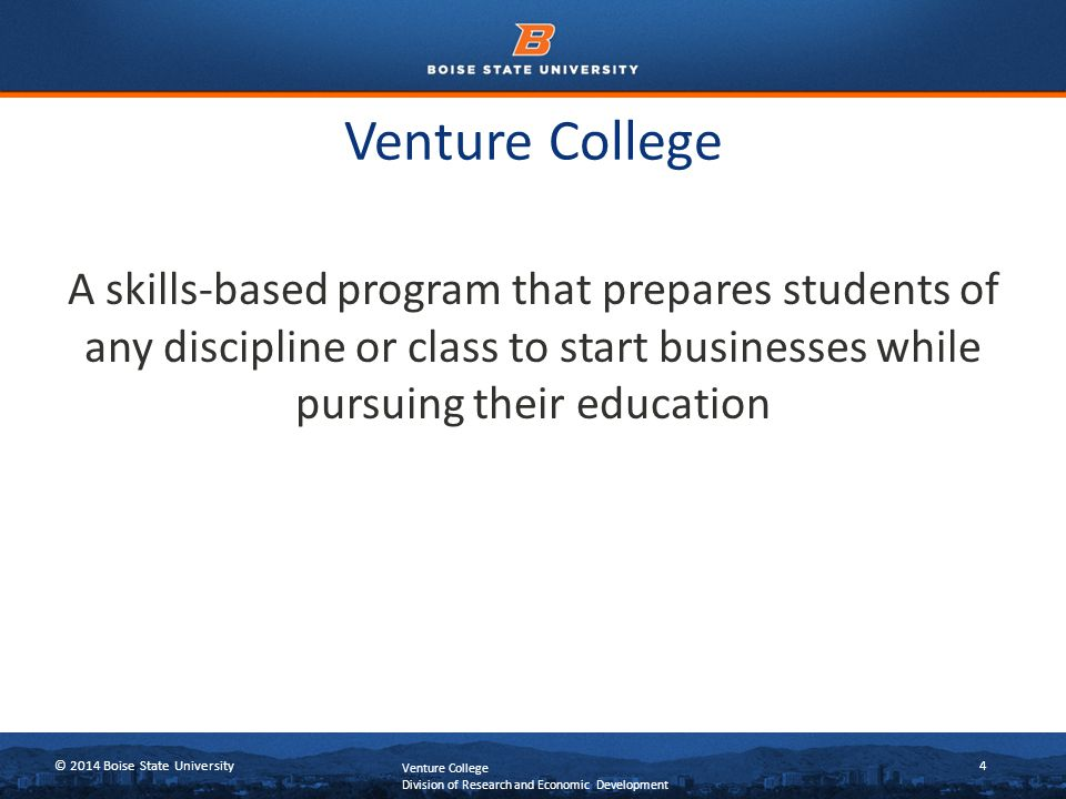 © 2014 Boise State University4 Venture College A skills-based program that prepares students of any discipline or class to start businesses while pursuing their education Venture College Division of Research and Economic Development