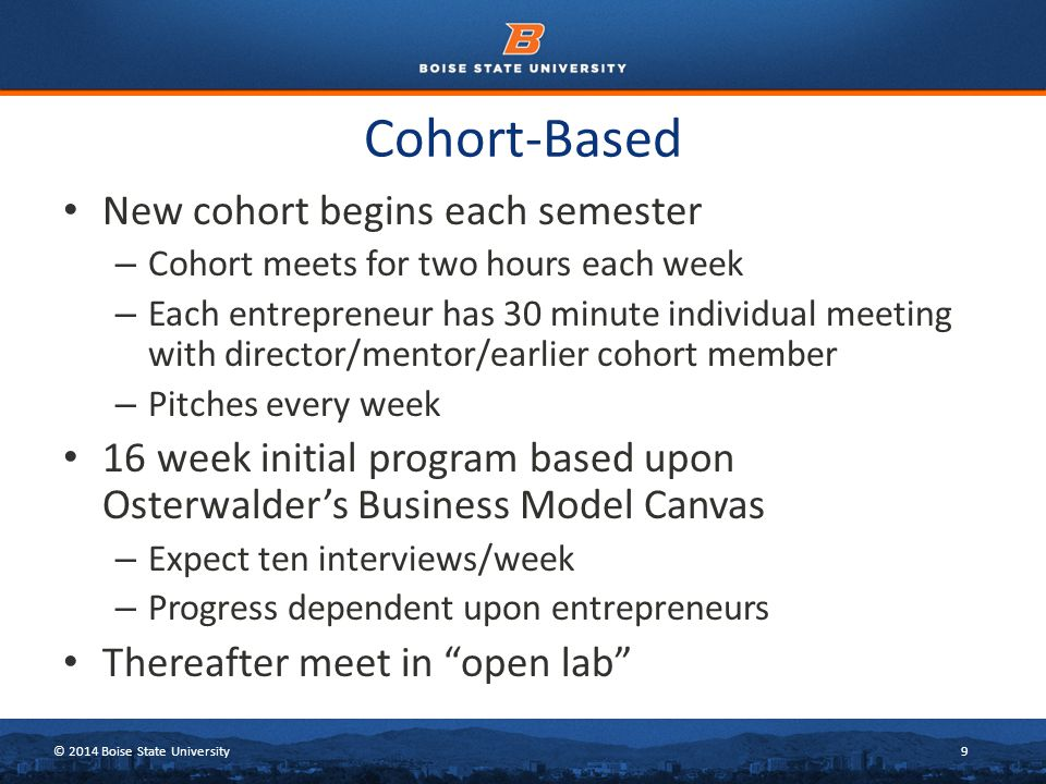 © 2014 Boise State University9 Cohort-Based New cohort begins each semester – Cohort meets for two hours each week – Each entrepreneur has 30 minute i