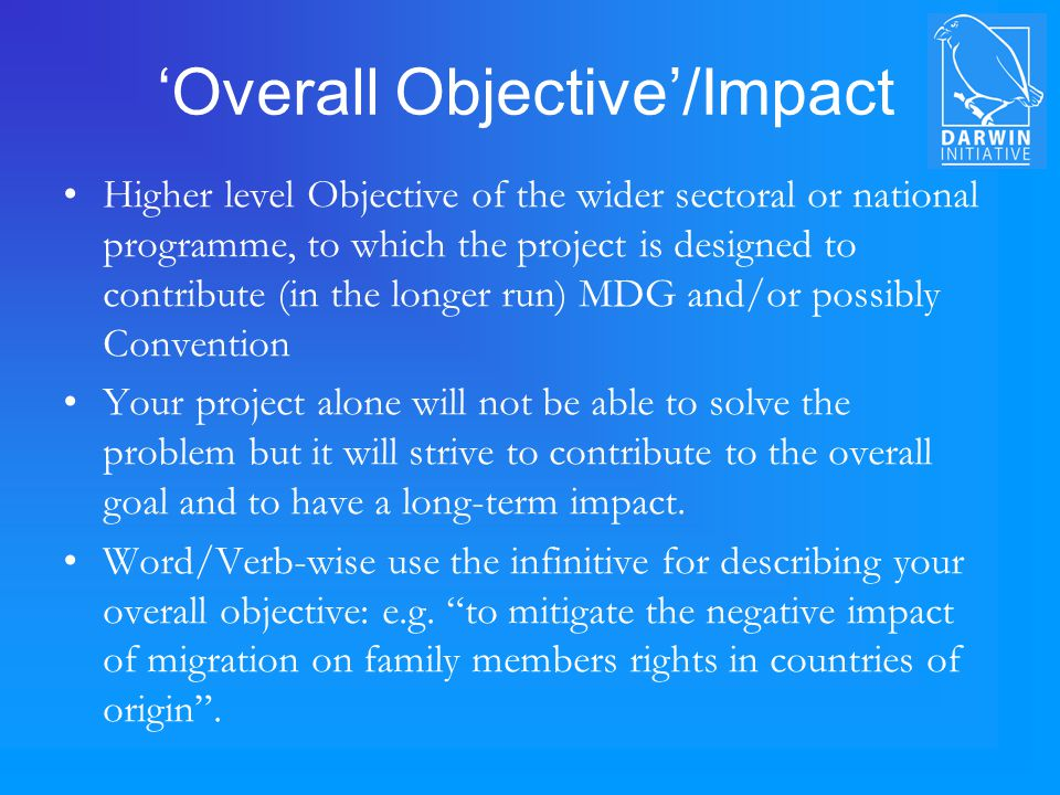 'Overall Objective'/Impact Higher level Objective of the wider sectoral or national programme, to which the project is designed to contribute (in the longer run) MDG and/or possibly Convention Your project alone will not be able to solve the problem but it will strive to contribute to the overall goal and to have a long-term impact.