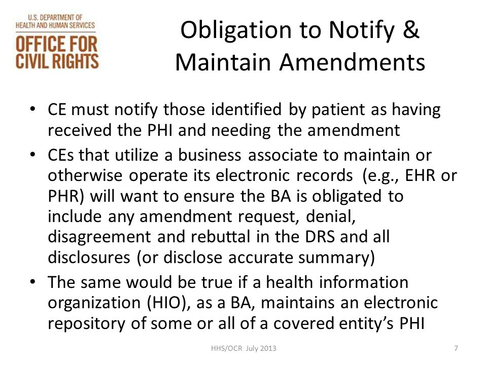Obligation to Notify & Maintain Amendments CE must notify those identified by patient as having received the PHI and needing the amendment CEs that utilize a business associate to maintain or otherwise operate its electronic records (e.g., EHR or PHR) will want to ensure the BA is obligated to include any amendment request, denial, disagreement and rebuttal in the DRS and all disclosures (or disclose accurate summary) The same would be true if a health information organization (HIO), as a BA, maintains an electronic repository of some or all of a covered entity's PHI 7HHS/OCR July 2013