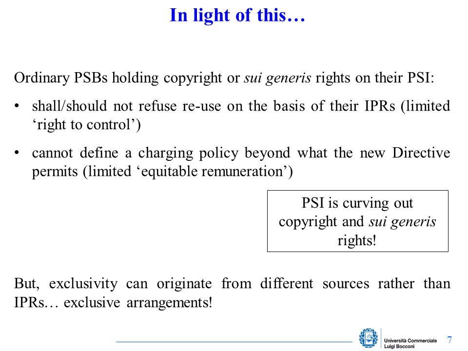 7 In light of this… Ordinary PSBs holding copyright or sui generis rights on their PSI: shall/should not refuse re-use on the basis of their IPRs (lim