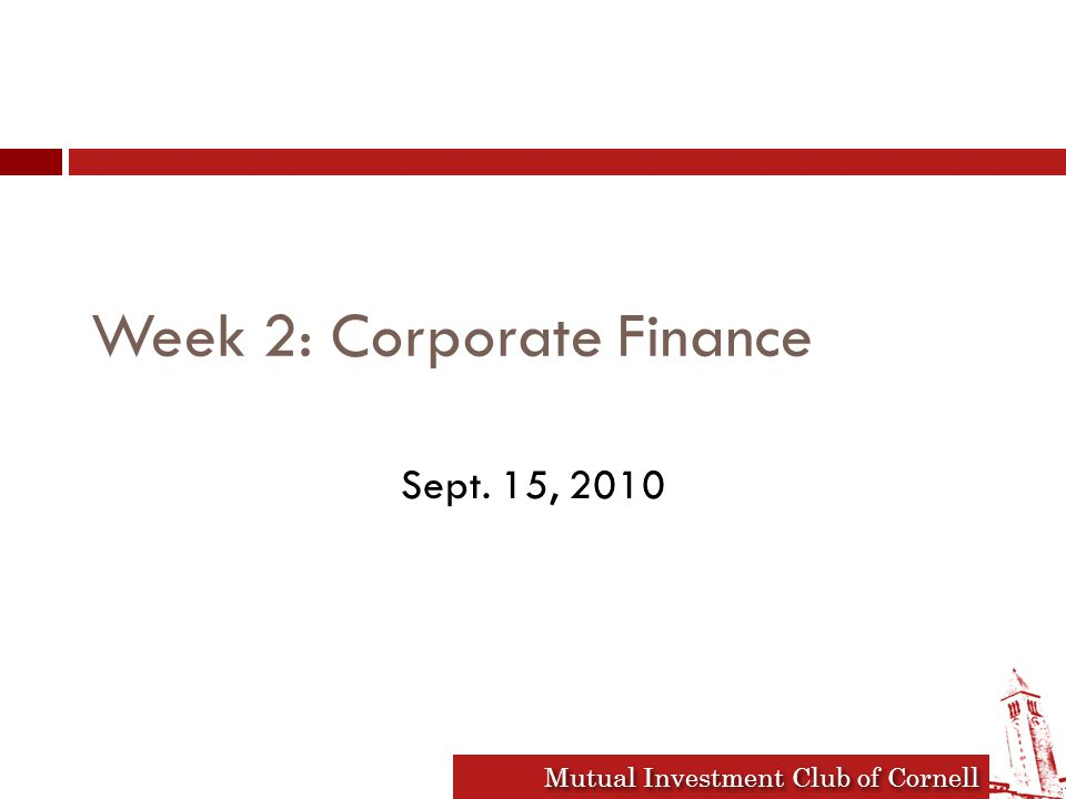 Mutual Investment Club of Cornell Week 2: Corporate Finance Sept. 15, 2010