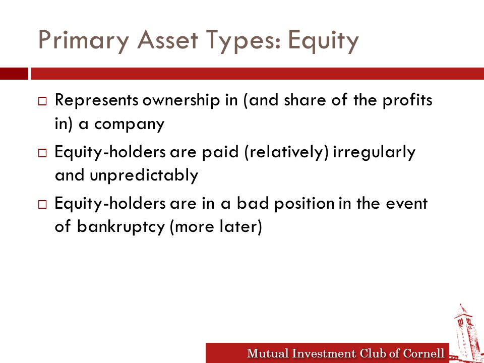 Mutual Investment Club of Cornell Primary Asset Types: Equity  Represents ownership in (and share of the profits in) a company  Equity-holders are paid (relatively) irregularly and unpredictably  Equity-holders are in a bad position in the event of bankruptcy (more later)