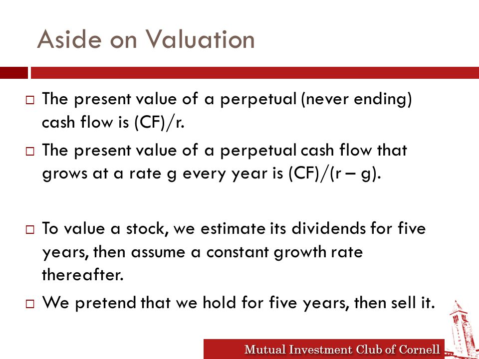 Mutual Investment Club of Cornell Aside on Valuation  The present value of a perpetual (never ending) cash flow is (CF)/r.