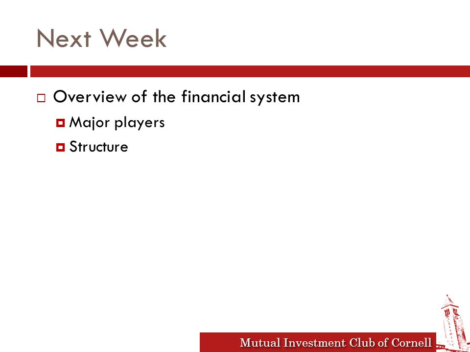 Mutual Investment Club of Cornell Next Week  Overview of the financial system  Major players  Structure