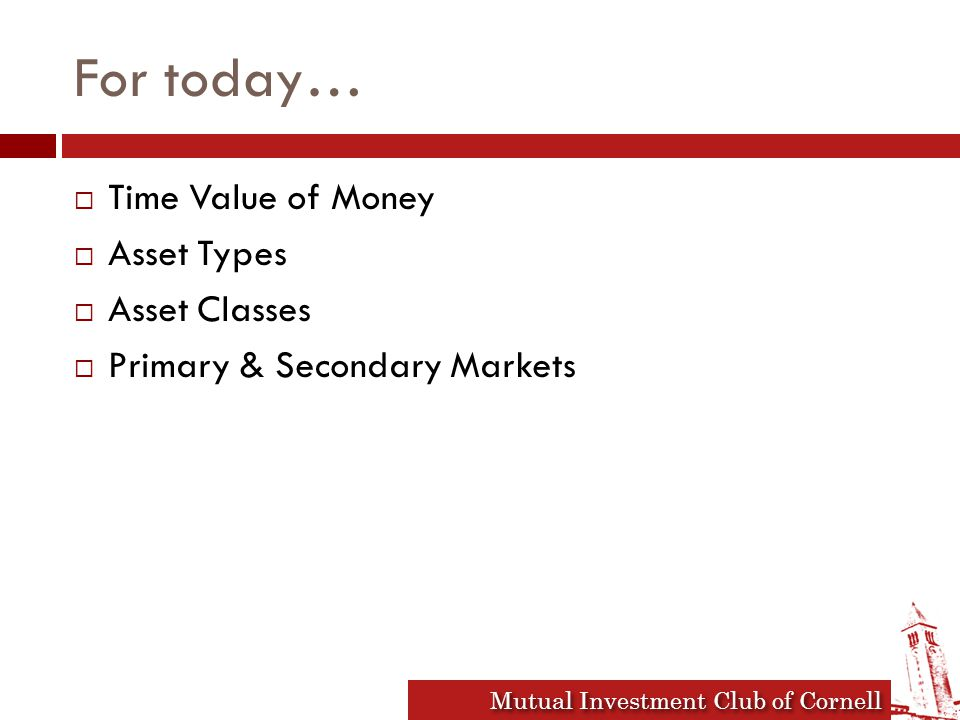 Mutual Investment Club of Cornell For today…  Time Value of Money  Asset Types  Asset Classes  Primary & Secondary Markets