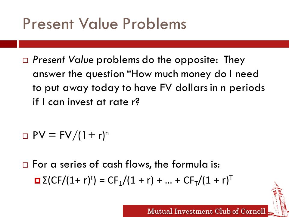 Mutual Investment Club of Cornell Present Value Problems  Present Value problems do the opposite: They answer the question How much money do I need to put away today to have FV dollars in n periods if I can invest at rate r.