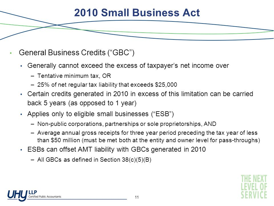 2010 Small Business Act General Business Credits ( GBC ) Generally cannot exceed the excess of taxpayer's net income over –Tentative minimum tax, OR –25% of net regular tax liability that exceeds $25,000 Certain credits generated in 2010 in excess of this limitation can be carried back 5 years (as opposed to 1 year) Applies only to eligible small businesses ( ESB ) –Non-public corporations, partnerships or sole proprietorships, AND –Average annual gross receipts for three year period preceding the tax year of less than $50 million (must be met both at the entity and owner level for pass-throughs) ESBs can offset AMT liability with GBCs generated in 2010 –All GBCs as defined in Section 38(c)(5)(B) 11