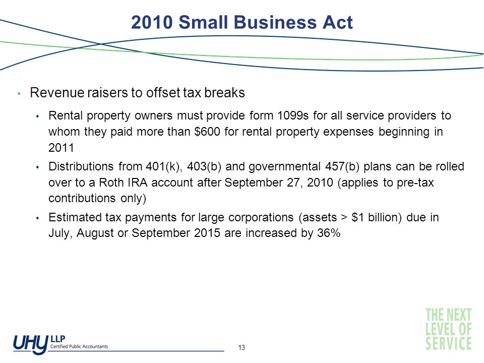 2010 Small Business Act Revenue raisers to offset tax breaks Rental property owners must provide form 1099s for all service providers to whom they paid more than $600 for rental property expenses beginning in 2011 Distributions from 401(k), 403(b) and governmental 457(b) plans can be rolled over to a Roth IRA account after September 27, 2010 (applies to pre-tax contributions only) Estimated tax payments for large corporations (assets > $1 billion) due in July, August or September 2015 are increased by 36% 13